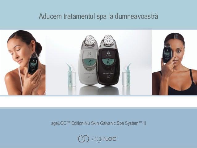 Aducem tratamentul spa la dumneavoastră  ageLOC™ Edition Nu Skin Galvanic Spa System™ II  ageLOC™ Edition Nu Skin Galvanic...