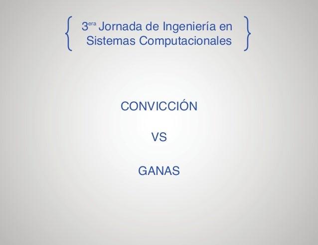 3era Jornada de Ingeniería en Sistemas Computacionales  CONVICCIÓN VS GANAS