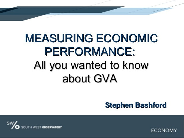 MEASURING ECONOMICMEASURING ECONOMIC PERFORMANCE:PERFORMANCE: All you wanted to knowAll you wanted to know about GVAabout ...