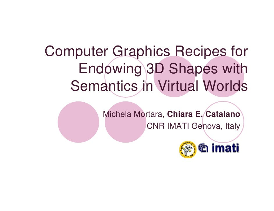 Computer Graphics Recipes for     Endowing 3D Shapes with    Semantics in Virtual Worlds         Michela Mortara, Chiara E...