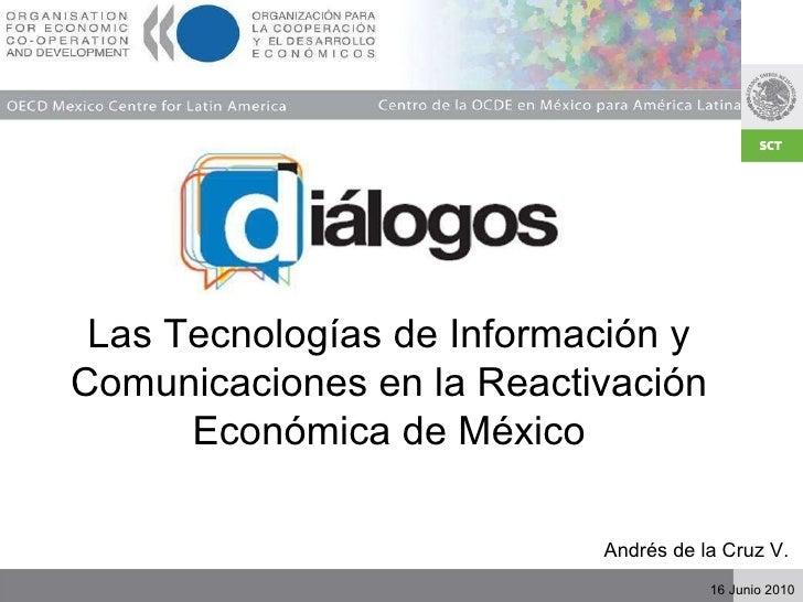 Las Tecnologías de Información y Comunicaciones en la Reactivación Económica de México Andrés de la Cruz V.  16 Junio 2010