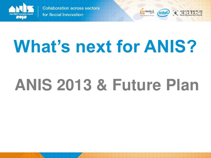What's next for ANIS?ANIS 2013 & Future Plan