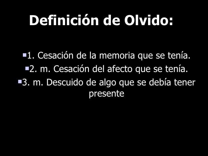 Definición de Olvido:   1. Cesación de la memoria que se tenía.   2. m. Cesación del afecto que se tenía.  3. m. Descui...