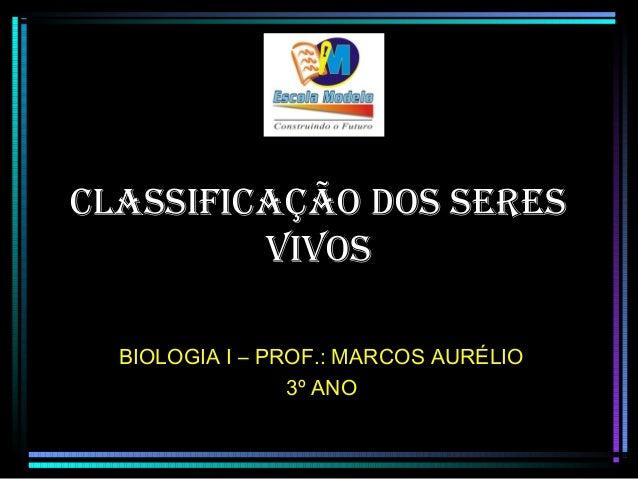 CLASSIFICAÇÃO DOS SERES VIVOS BIOLOGIA I – PROF.: MARCOS AURÉLIO 3º ANO