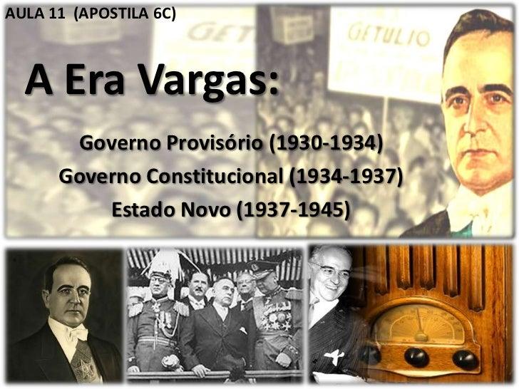AULA 11 (APOSTILA 6C)  A Era Vargas:       Governo Provisório (1930-1934)      Governo Constitucional (1934-1937)         ...