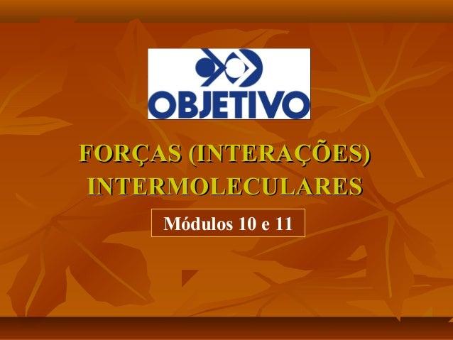 FORÇAS (INTERAÇÕES)FORÇAS (INTERAÇÕES)INTERMOLECULARESINTERMOLECULARESMódulos 10 e 11