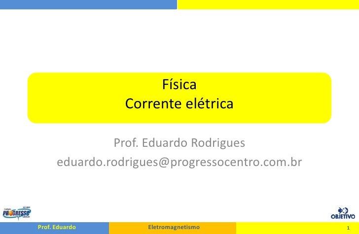 FísicaCorrente elétrica<br />Prof. Eduardo Rodrigues<br />eduardo.rodrigues@progressocentro.com.br<br />1<br />