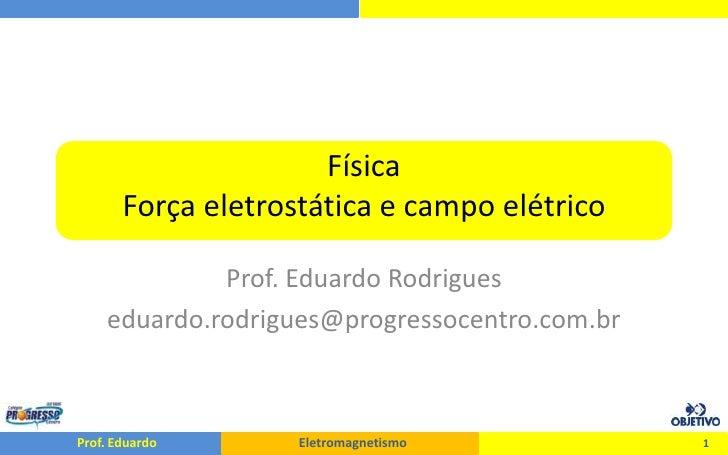 FísicaForça eletrostática e campo elétrico<br />Prof. Eduardo Rodrigues<br />eduardo.rodrigues@progressocentro.com.br<br /...