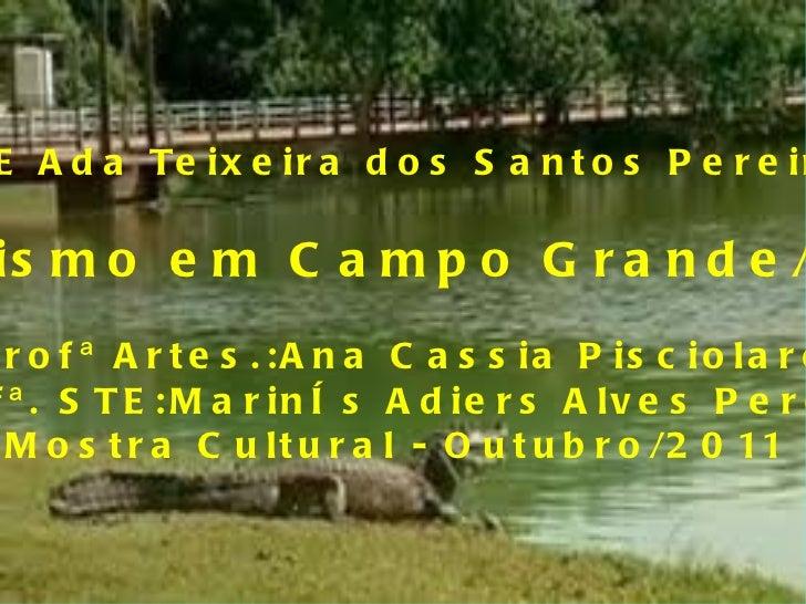 E.E Ada Teixeira dos Santos Pereira Turismo em Campo Grande/MS Profª Artes.:Ana Cassia Pisciolaro Profª. STE:Marinês Adier...
