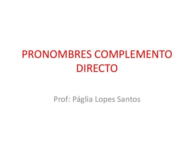 PRONOMBRES COMPLEMENTO DIRECTO Prof: Páglia Lopes Santos