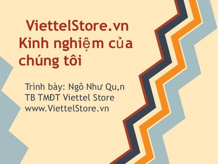 ViettelStore.vn  Kinh nghiệm của chúng tôi Trình bày: Ngô Như Quân TB TMĐT Viettel Store www.ViettelStore.vn