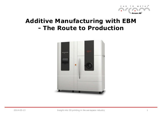 Additive Manufacturing with EBM - The Route to Production 2014-05-13 1Insight into 3D printing in the aerospace industry