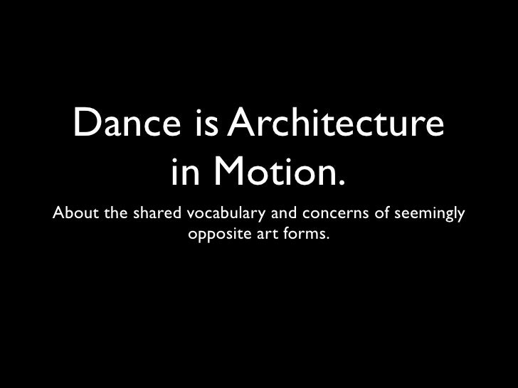 Dance is Architecture       in Motion. About the shared vocabulary and concerns of seemingly                  opposite art...