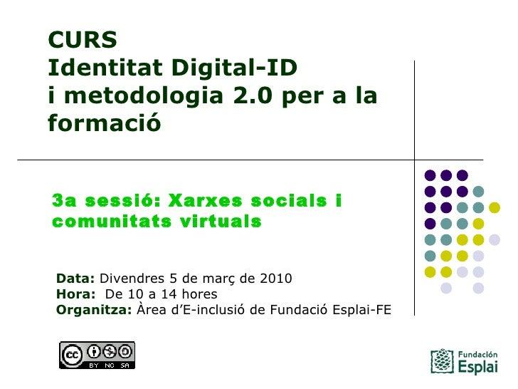 CURS Identitat Digital-ID  i metodologia 2.0 per a la formació Data: Divendres 5 de març de 2010 Hora:  De 10 a 14 hores...