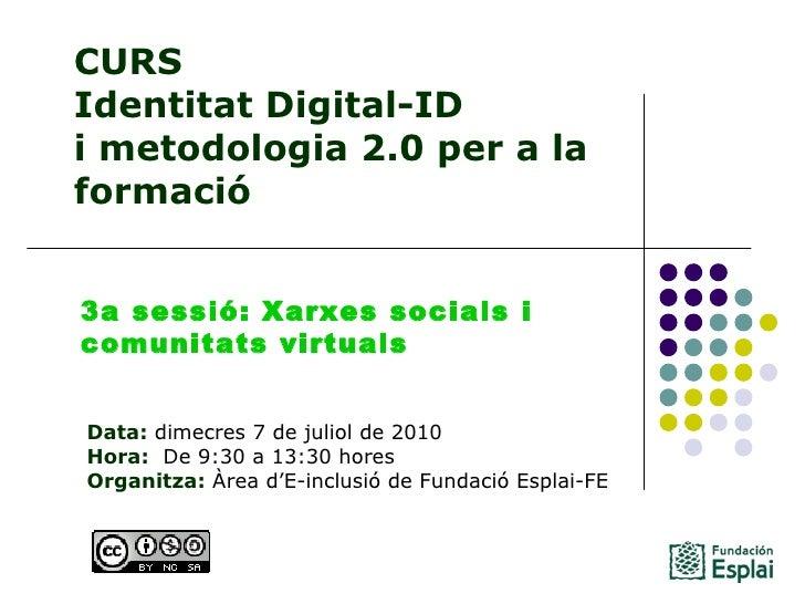 CURS Identitat Digital-ID  i metodologia 2.0 per a la formació Data: dimecres 7 de juliol de 2010 Hora:  De 9:30 a 13:30...