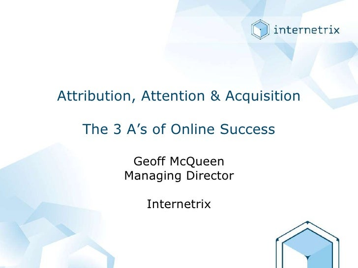 Attribution, Attention & AcquisitionThe 3 A's of Online Success<br />Geoff McQueenManaging DirectorInternetrix<br />