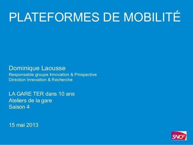 PLATEFORMES DE MOBILITÉDominique LaousseResponsable groupe Innovation & ProspectiveDirection Innovation & RechercheLA GARE...