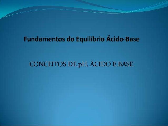 CONCEITOS DE pH, ÁCIDO E BASE
