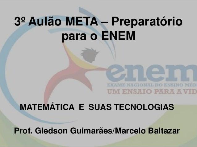 3º Aulão META – Preparatório para o ENEM MATEMÁTICA E SUAS TECNOLOGIAS Prof. Gledson Guimarães/Marcelo Baltazar