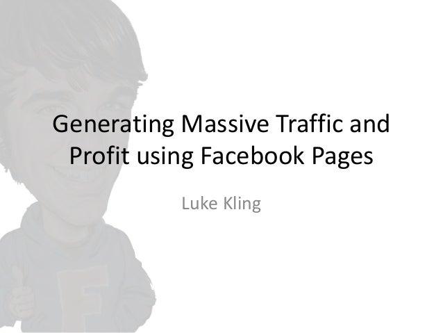 Generating Massive Traffic and Profit using Facebook Pages Luke Kling
