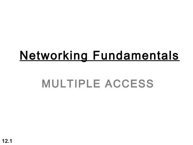 Networking FundamentalsMULTIPLE ACCESS12.1