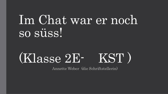 Im Chat war er noch so süss! (Klasse 2E- KST ) Annette Weber (die Schriftstellerin)