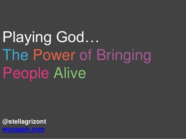 Playing God… The Power of Bringing People Alive @stellagrizont woopaah.com