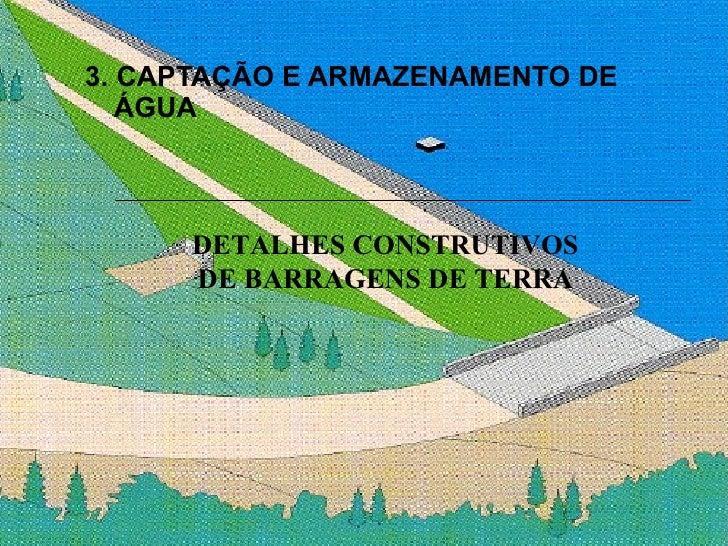 3. CAPTAÇÃO E ARMAZENAMENTO DE ÁGUA DETALHES CONSTRUTIVOS DE BARRAGENS DE TERRA