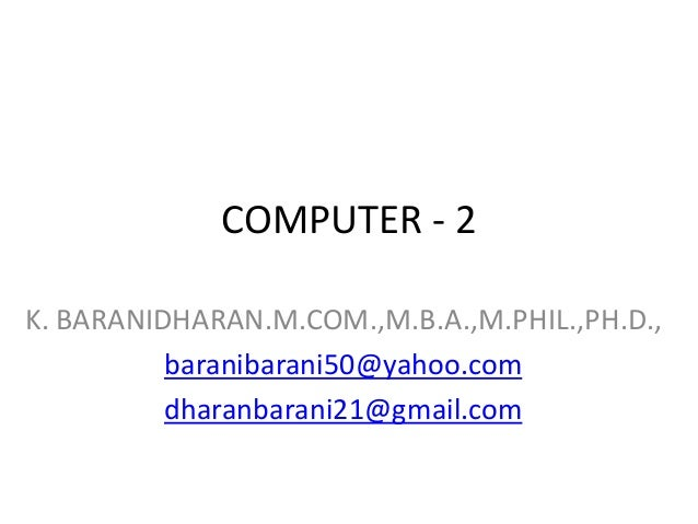 COMPUTER - 2 K. BARANIDHARAN.M.COM.,M.B.A.,M.PHIL.,PH.D., baranibarani50@yahoo.com dharanbarani21@gmail.com