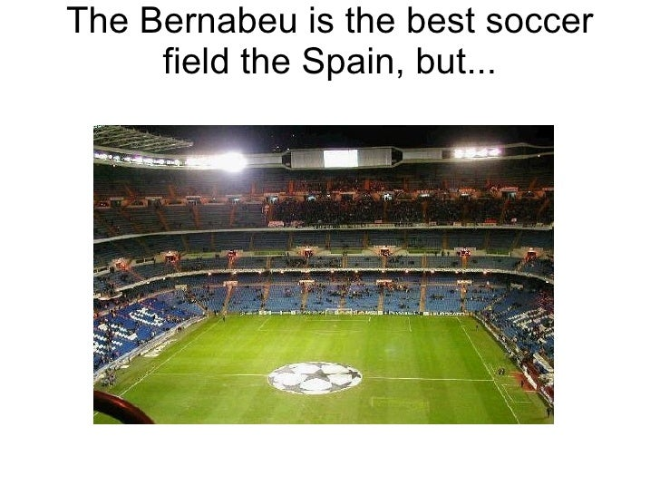 The Bernabeu is the best soccer field the Spain, but...