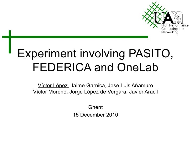 Experiment involving PASITO, FEDERICA and OneLab Víctor López , Jaime Garnica, Jose Luis Añamuro Víctor Moreno, Jorge Lópe...