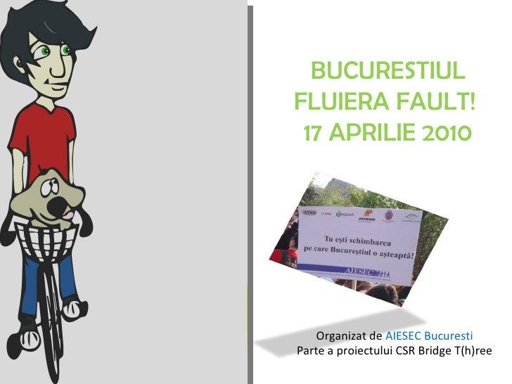 BUCURESTIUL FLUIERA FAULT!  17 APRILIE 2010 Organizat de  AIESEC Bucuresti Parte a proiectului CSR Bridge T(h)ree