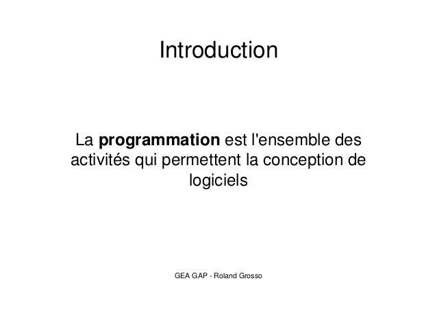Introduction  La programmation est l'ensemble des  activités qui permettent la conception de  logiciels  GEA GAP - Roland ...