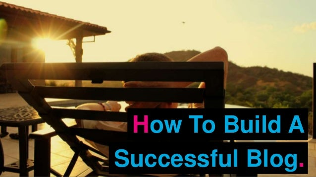 How To Build A Successful Blog.