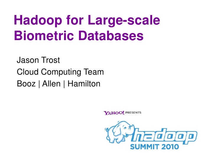 Hadoop for Large-scale Biometric Databases<br />Jason Trost<br />Cloud Computing Team<br />Booz | Allen | Hamilton<br />
