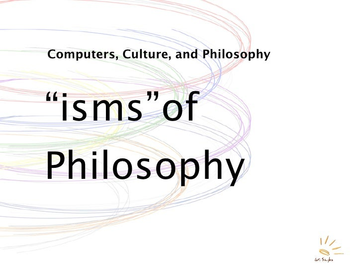 """Computers, Culture, and Philosophy     """"isms""""of Philosophy"""
