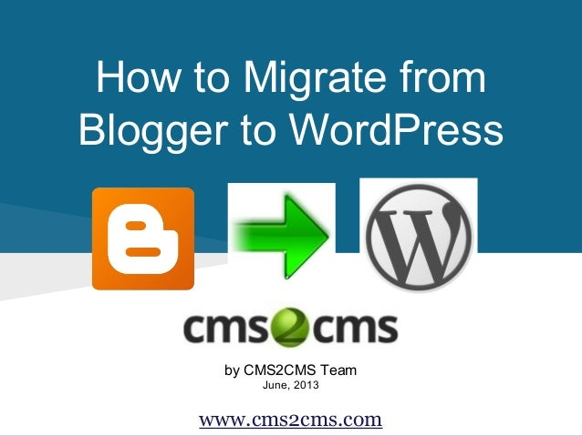 How to Migrate from Blogger to WordPress by CMS2CMS Team June, 2013 www.cms2cms.com