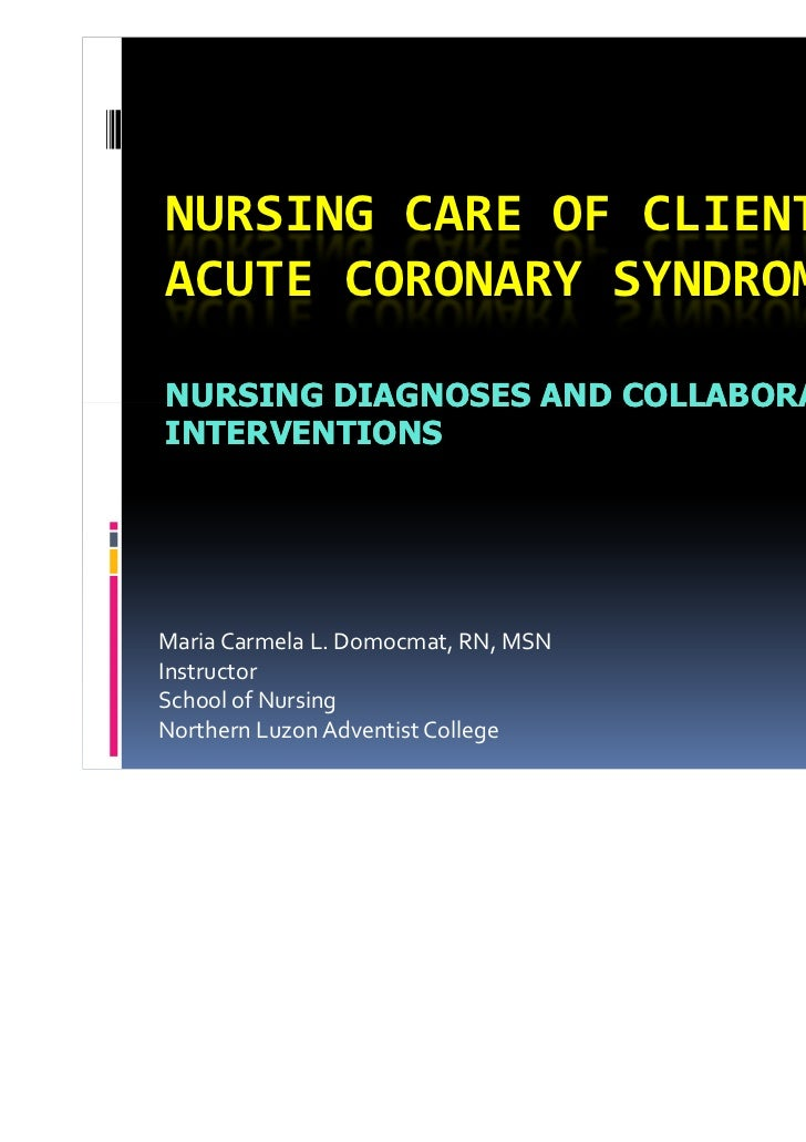 NURSING CARE OF CLIENT WITHACUTE CORONARY SYNDROMENURSING DIAGNOSES AND COLLABORATIVEINTERVENTIONSMaria Carmela L. Domocma...