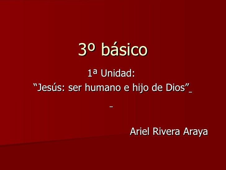 """3º básico 1ª Unidad: """" Jesús: ser humano e hijo de Dios""""   Ariel Rivera Araya"""