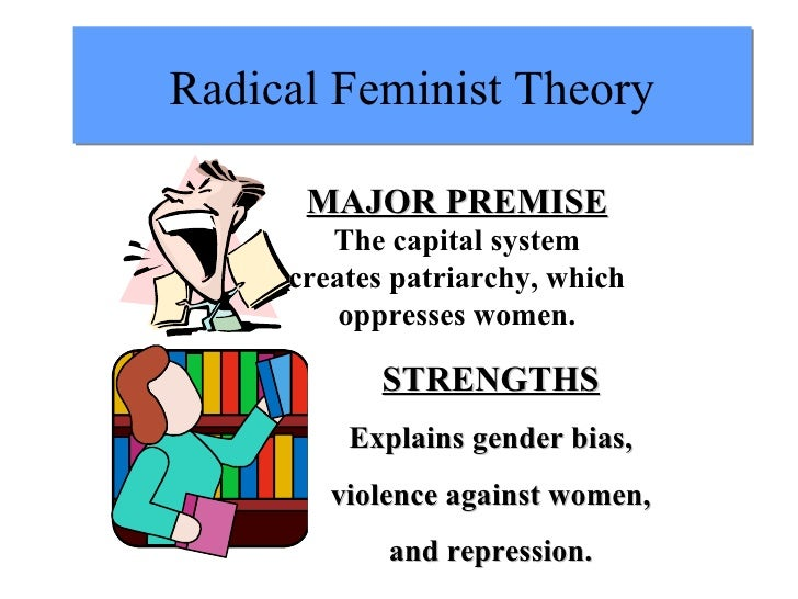 Radical Feminist Theory MAJOR PREMISE The capital system creates patriarchy, which oppresses women. STRENGTHS Explains gen...
