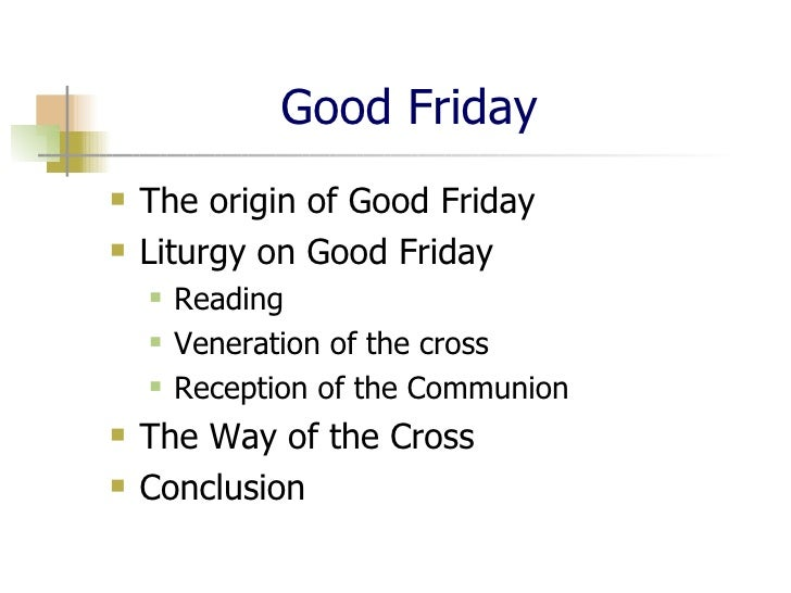 Good Friday <ul><li>The origin of Good Friday </li></ul><ul><li>Liturgy on Good Friday </li></ul><ul><ul><li>Reading </li>...