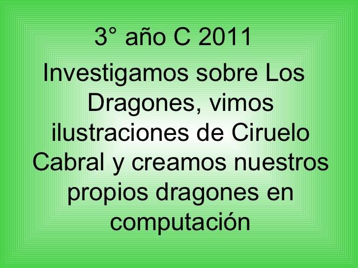 <ul><li>3° año C 2011 </li></ul><ul><li>Investigamos sobre Los Dragones, vimos ilustraciones de Ciruelo Cabral y creamos n...