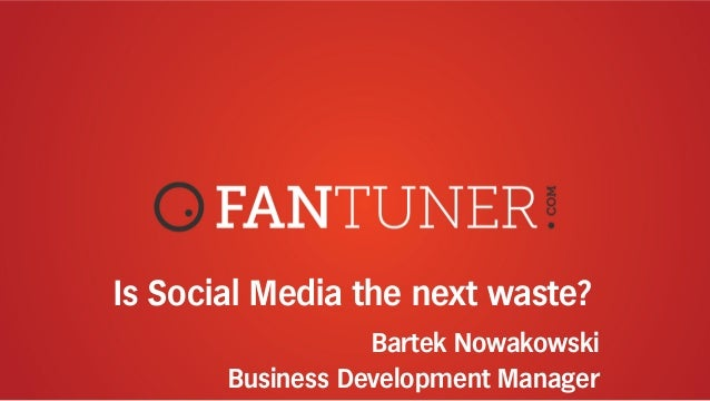 Is Social Media the next waste? Bartek Nowakowski Business Development Manager