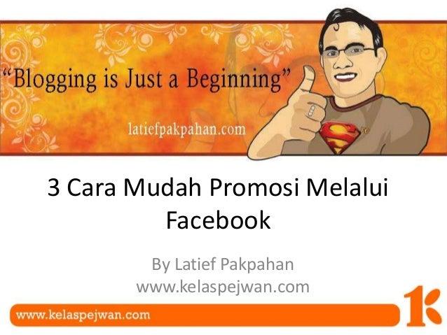 3 Cara Mudah Promosi Melalui Facebook By Latief Pakpahan www.kelaspejwan.com