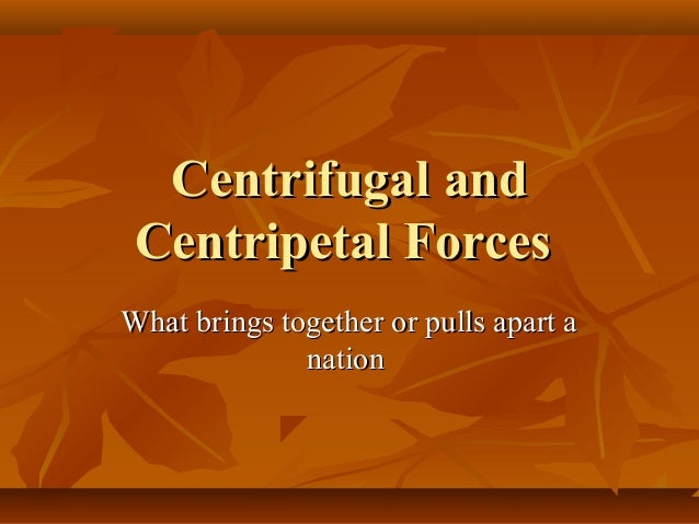 Centrifugal and Centripetal Forces What brings together or pulls apart a nation