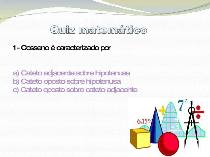 1- Cosseno é caracterizado por a) Cateto adjacente sobre hipotenusa  b) Cateto oposto sobre hipotenusa c) Cateto oposto so...