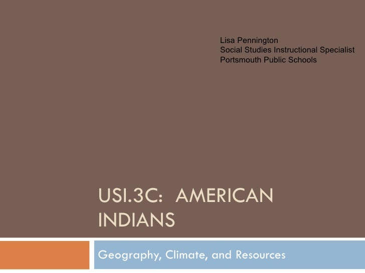 USI.3C:  AMERICAN INDIANS Geography, Climate, and Resources Lisa Pennington Social Studies Instructional Specialist Portsm...