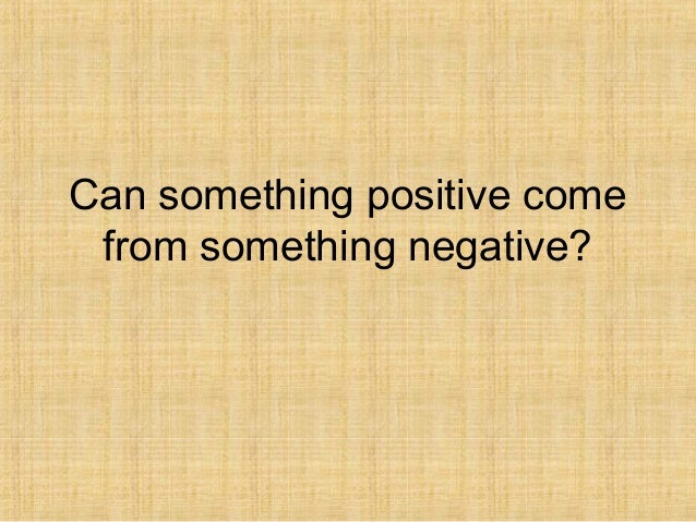 Can something positive come from something negative?