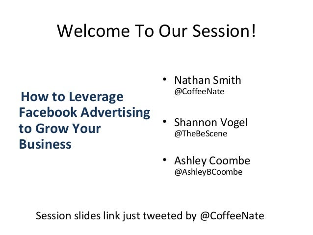 Welcome To Our Session! How to Leverage Facebook Advertising to Grow Your Business • Nathan Smith @CoffeeNate • Shannon Vo...