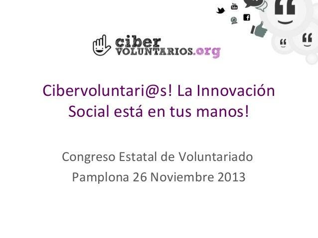 Cibervoluntari@s! La Innovación Social está en tus manos! Congreso Estatal de Voluntariado Pamplona 26 Noviembre 2013